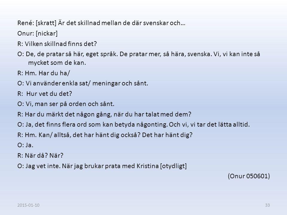 René: [skratt] Är det skillnad mellan de där svenskar och… Onur: [nickar] R: Vilken skillnad finns det O: De, de pratar så här, eget språk. De pratar mer, så hära, svenska. Vi, vi kan inte så mycket som de kan. R: Hm. Har du ha/ O: Vi använder enkla sat/ meningar och sånt. R: Hur vet du det O: Vi, man ser på orden och sånt. R: Har du märkt det någon gång, när du har talat med dem O: Ja, det finns flera ord som kan betyda någonting. Och vi, vi tar det lätta alltid. R: Hm. Kan/ alltså, det har hänt dig också Det har hänt dig O: Ja. R: När då När O: Jag vet inte. När jag brukar prata med Kristina [otydligt] (Onur 050601)